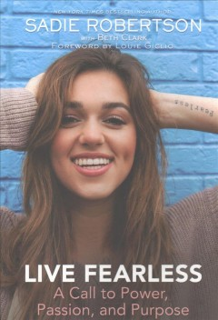 Live fearless : a call to power, passion, and purpose / Sadie Robertson, with Beth Clark ; foreword by Louie Giglio.