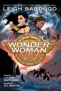 Wonder Woman : Warbringer : the graphic novel / based on the novel written by Leigh Bardugo ; adapted by Louise Simonson ; illustrated by Kit Seaton ; color by Sara Woolley ; letters by Deron Bennett. - based on the novel written by Leigh Bardugo ; adapted by Louise Simonson ; illustrated by Kit Seaton ; color by Sara Woolley ; letters by Deron Bennett.