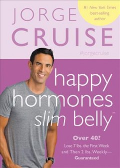 Happy hormones, slim belly : over 40? Lose 7 lbs. the first week and then 2 lbs. weekly--guaranteed / Jorge Cruise.