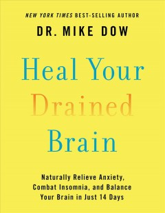 Heal your drained brain : naturally relieve anxiety, combat insomnia, and balance your brain in just 14 days / Dr. Mike Dow.