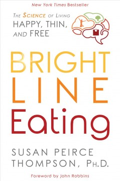 Bright line eating : the science of living happy, thin, and free / Susan Peirce Thompson, Ph.D. - Susan Peirce Thompson, Ph.D.