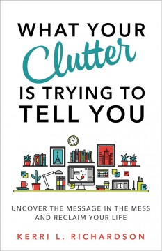 What your clutter is trying to tell you : uncover the message in the mess and reclaim your life / Kerri L. Richardson. - Kerri L. Richardson.
