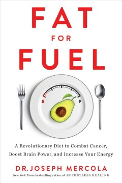 Fat for fuel : a revolutionary diet to combat cancer, boost brain power, and increase your energy / Dr. Joseph Mercola. - Dr. Joseph Mercola.
