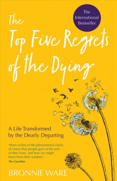 The top five regrets of the dying : a life transformed by the dearly departing / Bronnie Ware.