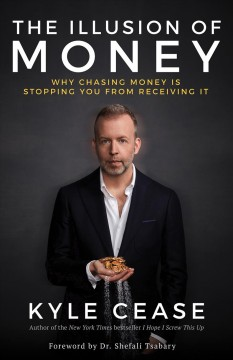 The illusion of money : why chasing money is stopping you from receiving it / Kyle Cease.