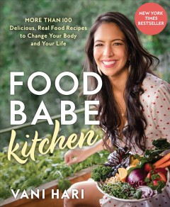 Food babe kitchen : more than 100 delicious, real food recipes to change your body and your life / Vani Hari.