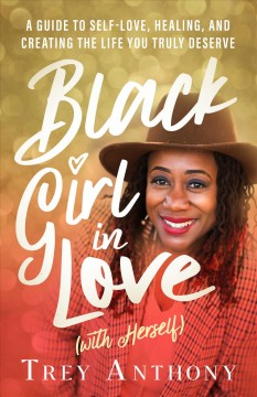 Black girl in love (with herself) : a guide to self-love, healing, and creating the life you truly deserve / Trey Anthony.