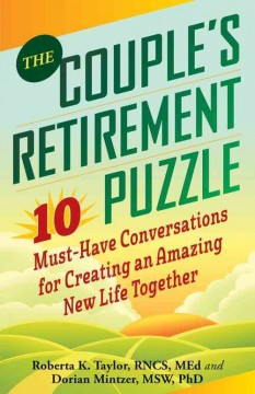 The couple's retirement puzzle : 10 must-have conversations for creating an amazing new life together / Roberta K. Taylor, RNCS, MEd and Dorian Mintzer, MSW, PhD.