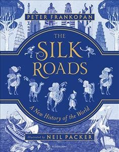The Silk Roads : an illustrated new history of the world / by Peter Frankopan ; illustrated by Neil Packer.