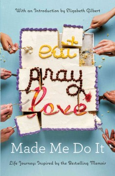 Eat pray love made me do it : life journeys inspired by the bestselling memoir / Introduction by Elizabeth Gilbert and various authors. - Introduction by Elizabeth Gilbert and various authors.