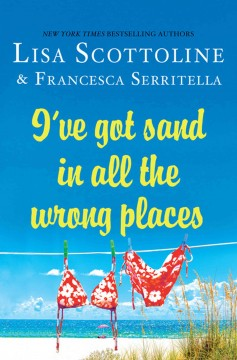 I've got sand in all the wrong places /  Lisa Scottoline & Francesca Serritella. - Lisa Scottoline & Francesca Serritella.