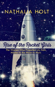 Rise of the rocket girls : the women who propelled us, from missiles to the moon to Mars / by Nathalia Holt. - by Nathalia Holt.