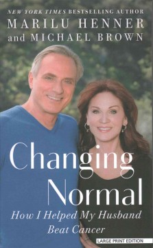Changing normal : how I helped my husband beat cancer / by Marilu Henner and Michael Brown. - by Marilu Henner and Michael Brown.