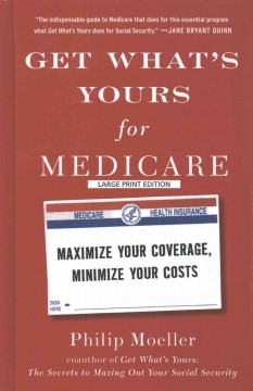 Get what's yours for medicare : maximize your coverage, minimize your costs / Philip Moeller. - Philip Moeller.