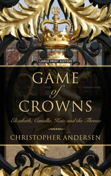 Game of crowns : Elizabeth, Camilla, Kate, and the throne / by Christopher Andersen. - by Christopher Andersen.