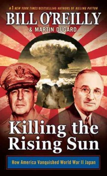 Killing the rising sun : how America vanquished World War II Japan / by Bill O'Reilly and Martin Dugard. - by Bill O'Reilly and Martin Dugard.