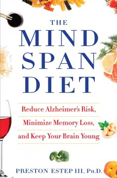The mindspan diet : reduce Alzheimer's risk, minimize memory loss, and keep your brain young / by Preston Estep III, Ph. D. - by Preston Estep III, Ph. D.
