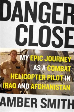 Danger close : my epic journey as a combat helicopter pilot in Iraq an Afghanistan / by Amber Smith. - by Amber Smith.