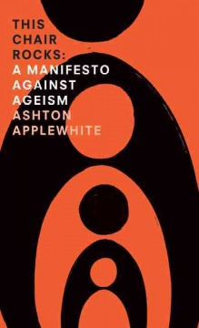 This chair rocks : a manifesto against ageism / Ashton Applewhite. - Ashton Applewhite.