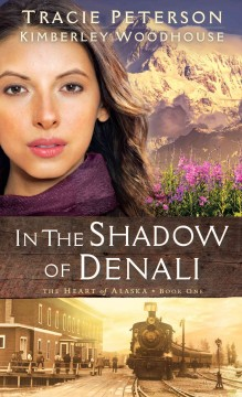 In the shadow of Denali /  Tracie Peterson and Kimberley Woodhouse. - Tracie Peterson and Kimberley Woodhouse.
