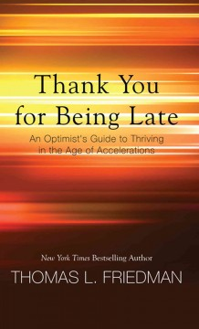 Thank you for being late : an optimist's guide to thriving in the age of accelerations / Thomas L. Friedman. - Thomas L. Friedman.