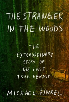 The stranger in the woods : the extraordinary story of the last true hermit / by Michael Finkel. - by Michael Finkel.