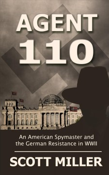 Agent 110 : an American spymaster and the German resistance in WWII / by Scott Miller. - by Scott Miller.