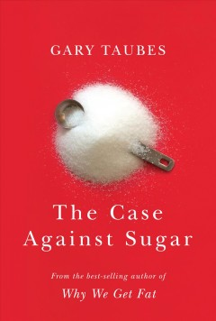 The case against sugar /  by Gary Taubes.