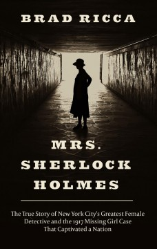 Mrs. Sherlock Holmes : the true story of New York City's greatest female detective and the 1917 missing girl case that captivated a nation / by Brad Ricca. - by Brad Ricca.