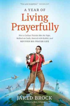 A year of living prayerfully : how a curious traveler met the pope, walked on coals, danced with rabbis, and revived his prayer life / Jared Brock.