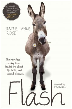 Flash : the homeless donkey who taught me about life, faith, and second chances / Rachel Anne Ridge. - Rachel Anne Ridge.