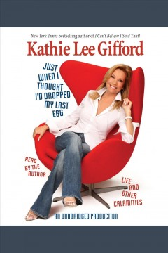 Just when I thought I'd dropped my last egg : life and other calamities / Kathie Lee Gifford.