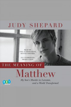 The meaning of Matthew : my son's murder in Laramie, and a world transformed / Judy Shepard.
