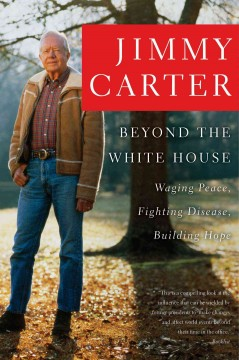 Beyond the White House : waging peace, fighting disease, building hope / Jimmy Carter.