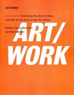 Art/work : everything you need to know (and do) as you pursue your art career / Heather Darcy Bhandari, Jonathan Melber. - Heather Darcy Bhandari, Jonathan Melber.