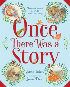 Once there was a story : tales from around the world, perfect for sharing / Jane Yolen ; illustrated by Jane Dyer. - Jane Yolen ; illustrated by Jane Dyer.