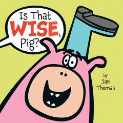 Is that wise, Pig? /  by Jan Thomas.