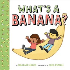 What's a banana? /  by Marilyn Singer ; illustrated by Greg Pizzoli. - by Marilyn Singer ; illustrated by Greg Pizzoli.