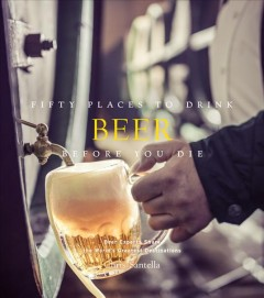 Fifty places to drink beer before you die : beer experts share the world's greatest destinations / Chris Santella ; foreword by Jim Koch.