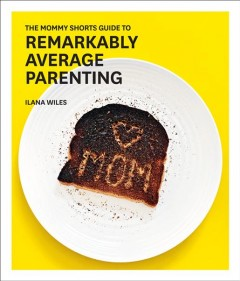 The mommy shorts guide to remarkably average parenting /  Ilana Wiles. - Ilana Wiles.