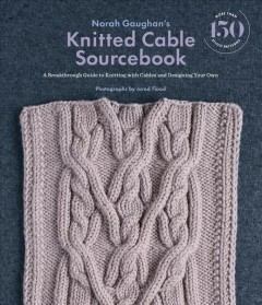 Norah Gaughan's knitted cable sourcebook : a breakthrough guide to knitting with cables and designing your own / photographs by Jared Flood. - photographs by Jared Flood.