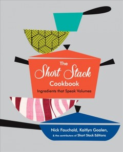 The Short Stack cookbook : ingredients that speak volumes / Nick Fauchald & Kaitlyn Goalen ; photography by Noah Fecks.