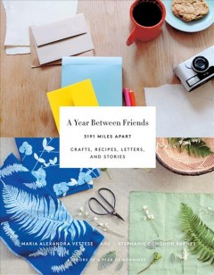 A year between friends : 3191 miles apart : crafts, recipes, letters, and stories / Maria Alexandra Vettese and Stephanie Congdon Barnes.