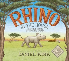 Rhino in the house : the true story of saving Samia / Daniel Kirk. - Daniel Kirk.
