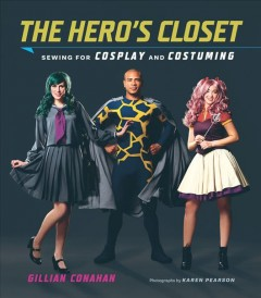 The hero's closet : sewing for cosplay and costuming / Gillian Conahan ; photographs by Karen Pearson. - Gillian Conahan ; photographs by Karen Pearson.