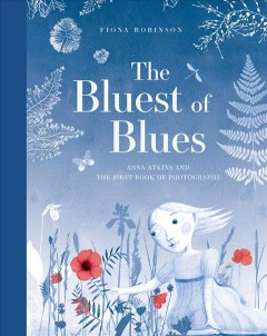 The bluest of blues : Anna Atkins and the first book of photographs / by Fiona Robinson. - by Fiona Robinson.