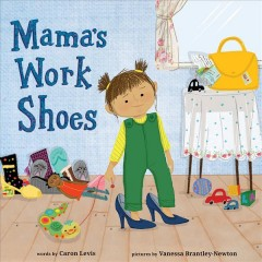 Mama's work shoes /  words by Caron Levis ; pictures by Vanessa Brantley-Newton. - words by Caron Levis ; pictures by Vanessa Brantley-Newton.