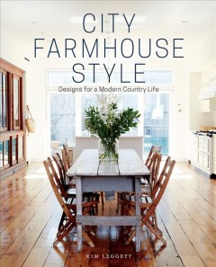 City farmhouse style : designs for a modern country life / Kim Leggett ; principal photography by Alissa Saylor. - Kim Leggett ; principal photography by Alissa Saylor.