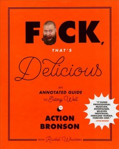 Fuck, that's delicious : an annotated guide to eating well / by Action Bronson with Rachel Wharton ; [primary illustrator, Johnny Sampson].