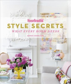 Style secrets : what every room needs / Sophie Donelson. - Sophie Donelson.